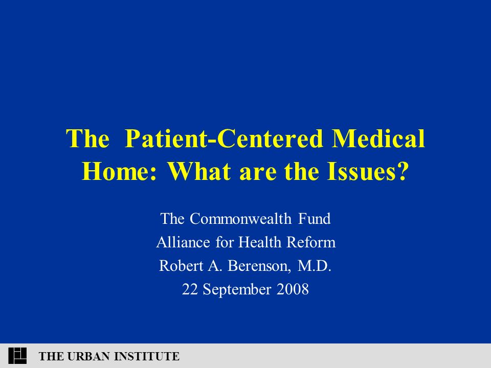 THE URBAN INSTITUTE The Patient-Centered Medical Home: What are the Issues.