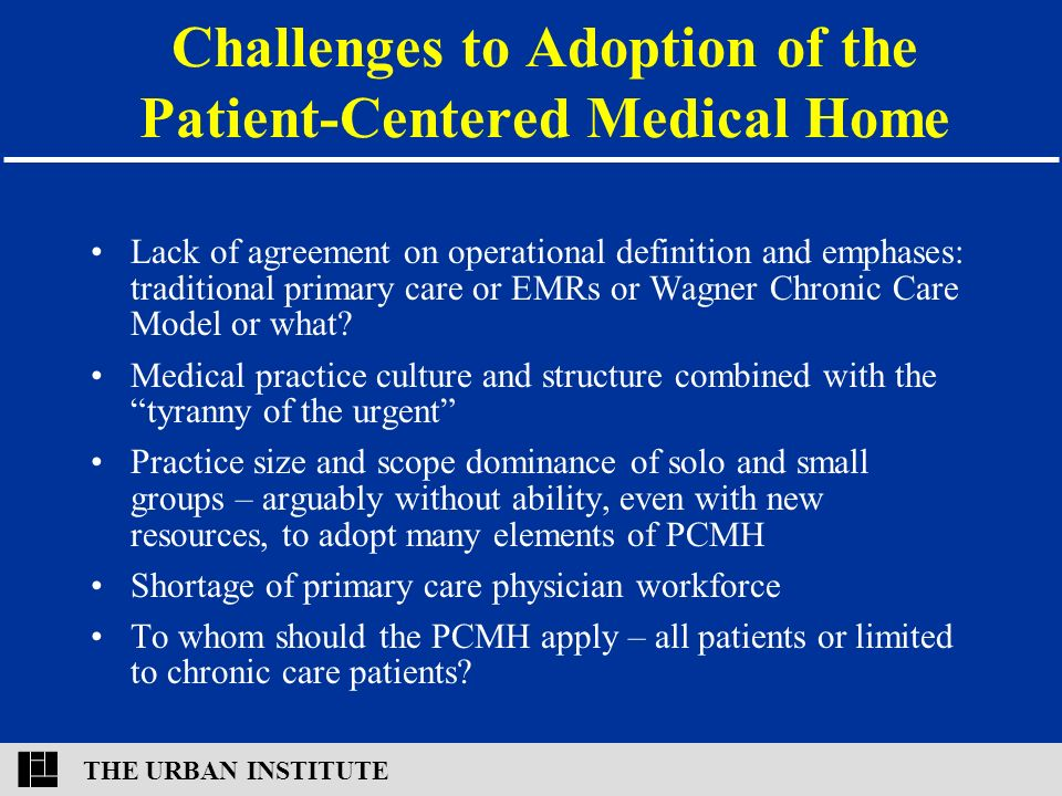 THE URBAN INSTITUTE Challenges to Adoption of the Patient-Centered Medical Home Lack of agreement on operational definition and emphases: traditional primary care or EMRs or Wagner Chronic Care Model or what.