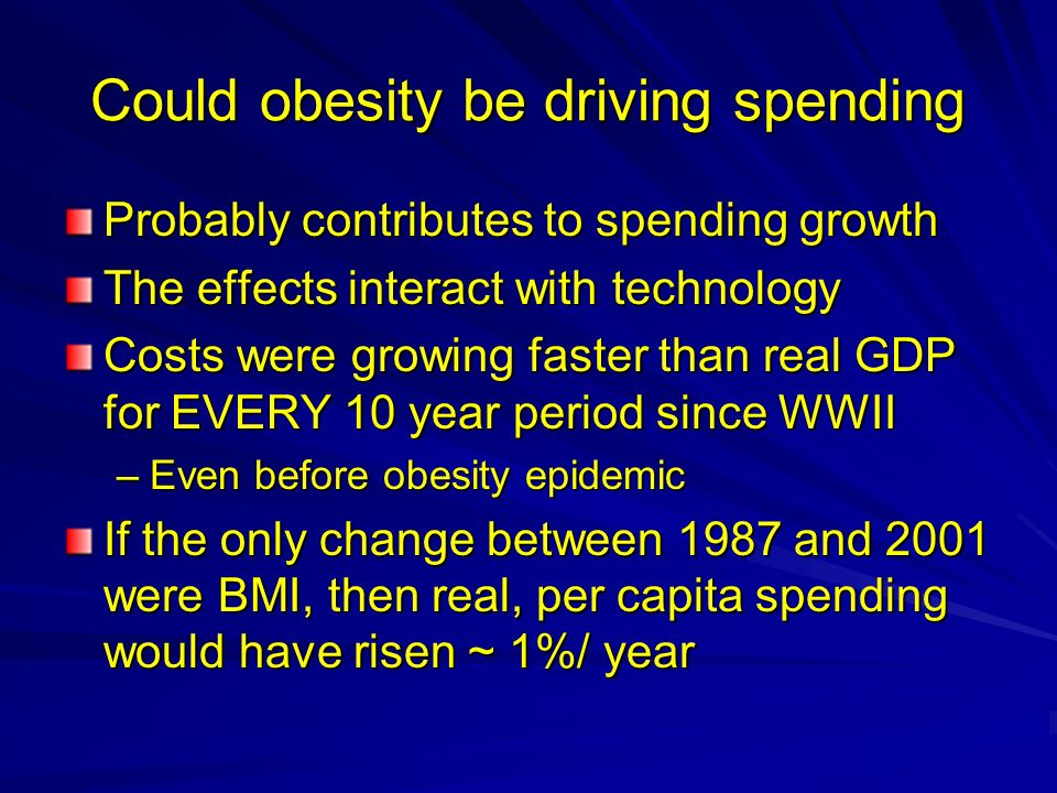 Could obesity be driving spending Probably contributes to spending growth The effects interact with technology Costs were growing faster than real GDP for EVERY 10 year period since WWII –Even before obesity epidemic If the only change between 1987 and 2001 were BMI, then real, per capita spending would have risen ~ 1%/ year
