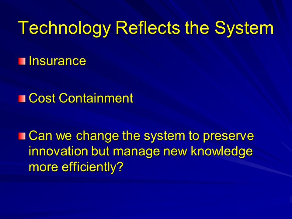 Technology Reflects the System Insurance Cost Containment Can we change the system to preserve innovation but manage new knowledge more efficiently?