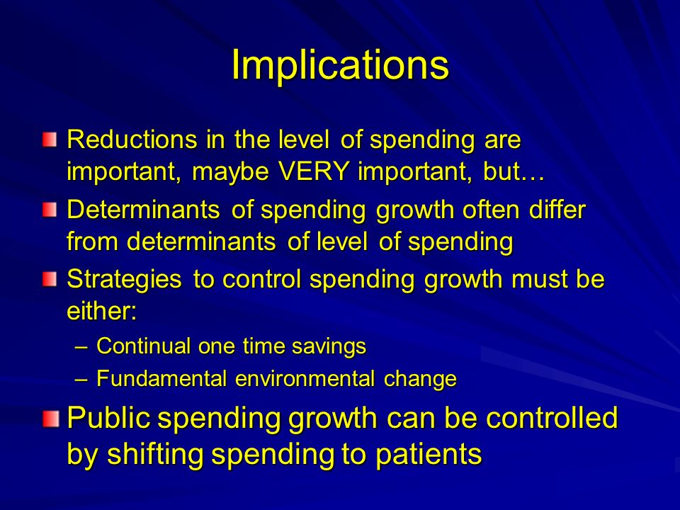 Implications Reductions in the level of spending are important, maybe VERY important, but… Determinants of spending growth often differ from determinants of level of spending Strategies to control spending growth must be either: –Continual one time savings –Fundamental environmental change Public spending growth can be controlled by shifting spending to patients
