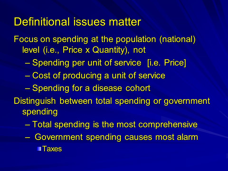 Definitional issues matter Focus on spending at the population (national) level (i.e., Price x Quantity), not –Spending per unit of service [i.e. Pric