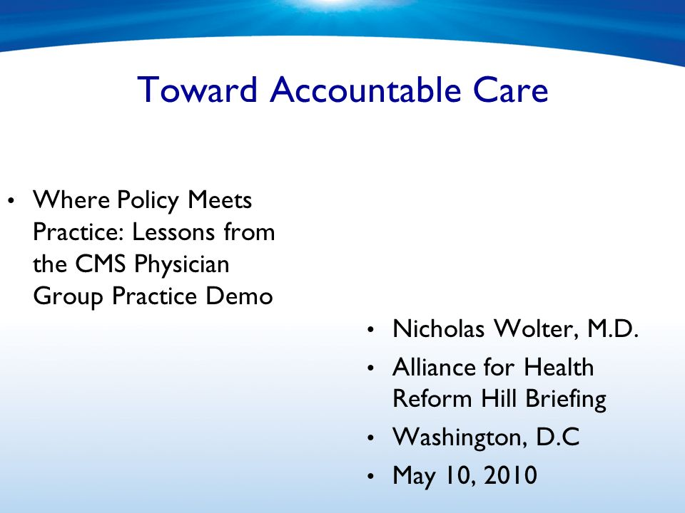Toward Accountable Care Where Policy Meets Practice: Lessons from the CMS Physician Group Practice Demo Nicholas Wolter, M.D.