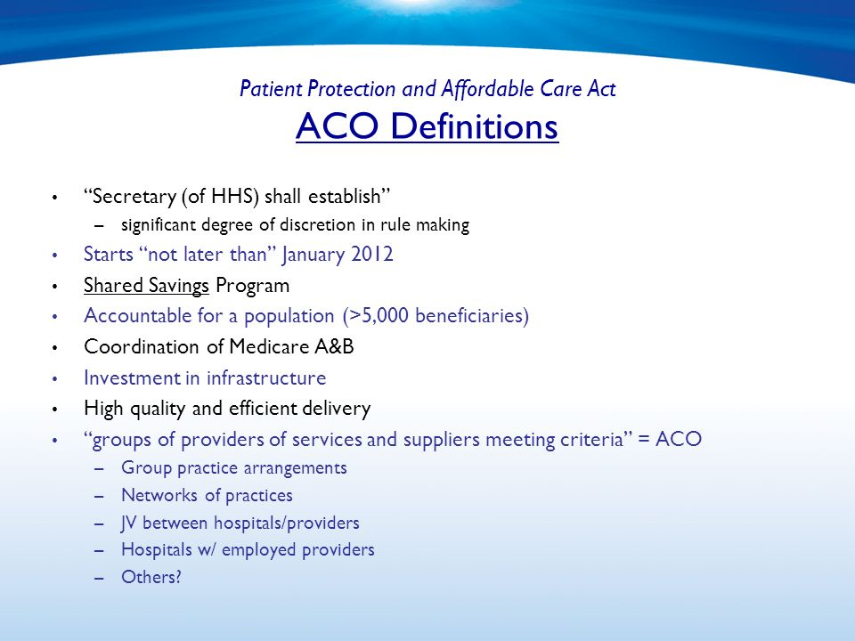 Patient Protection and Affordable Care Act ACO Definitions Secretary (of HHS) shall establish – significant degree of discretion in rule making Starts not later than January 2012 Shared Savings Program Accountable for a population (>5,000 beneficiaries) Coordination of Medicare A&B Investment in infrastructure High quality and efficient delivery groups of providers of services and suppliers meeting criteria = ACO – Group practice arrangements – Networks of practices – JV between hospitals/providers – Hospitals w/ employed providers – Others