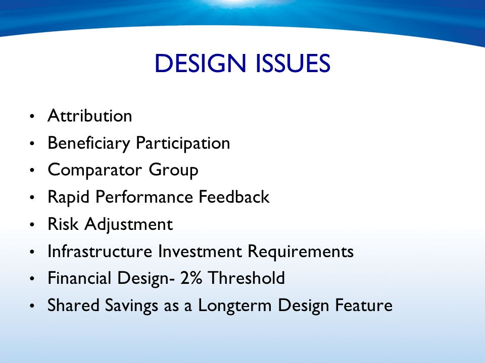 DESIGN ISSUES Attribution Beneficiary Participation Comparator Group Rapid Performance Feedback Risk Adjustment Infrastructure Investment Requirements