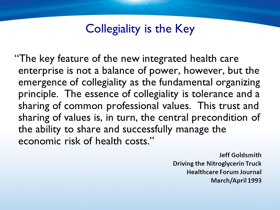Collegiality is the Key The key feature of the new integrated health care enterprise is not a balance of power, however, but the emergence of collegiality as the fundamental organizing principle.