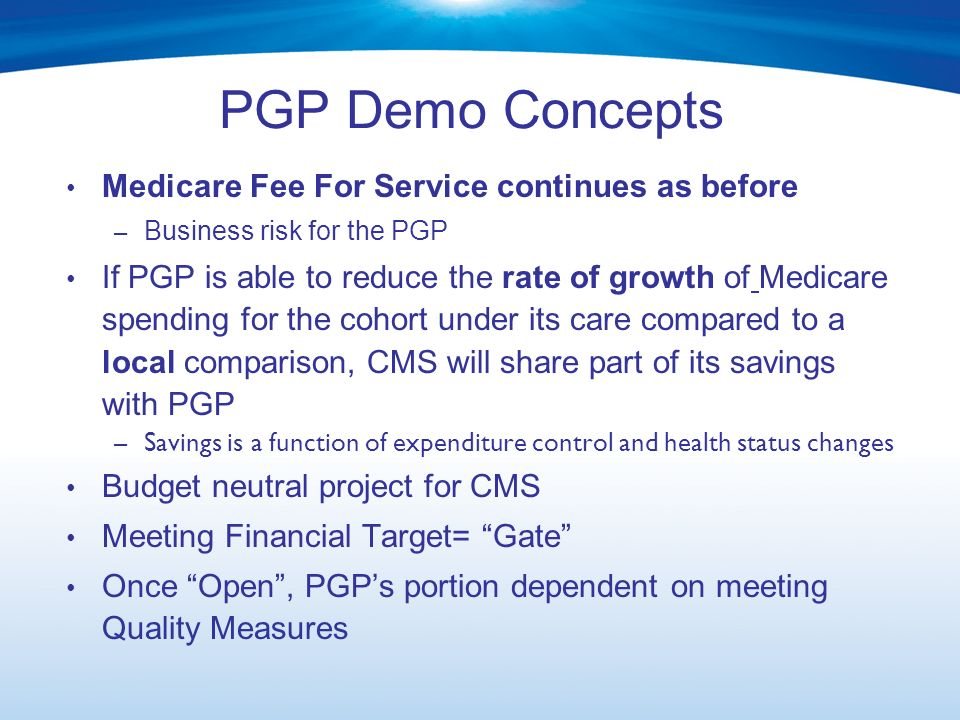 PGP Demo Concepts Medicare Fee For Service continues as before – Business risk for the PGP If PGP is able to reduce the rate of growth of Medicare spending for the cohort under its care compared to a local comparison, CMS will share part of its savings with PGP – Savings is a function of expenditure control and health status changes Budget neutral project for CMS Meeting Financial Target= Gate Once Open, PGPs portion dependent on meeting Quality Measures