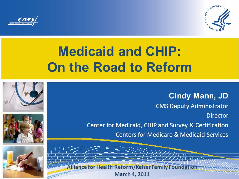 Medicaid and CHIP: On the Road to Reform Cindy Mann, JD CMS Deputy Administrator Director Center for Medicaid, CHIP and Survey & Certification Centers for Medicare & Medicaid Services Alliance for Health Reform/Kaiser Family Foundation March 4, 2011