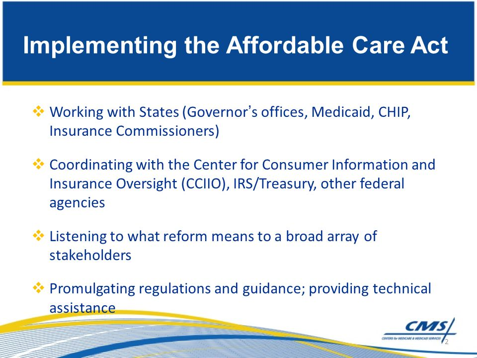 Implementing the Affordable Care Act Working with States (Governors offices, Medicaid, CHIP, Insurance Commissioners) Coordinating with the Center for Consumer Information and Insurance Oversight (CCIIO), IRS/Treasury, other federal agencies Listening to what reform means to a broad array of stakeholders Promulgating regulations and guidance; providing technical assistance 2
