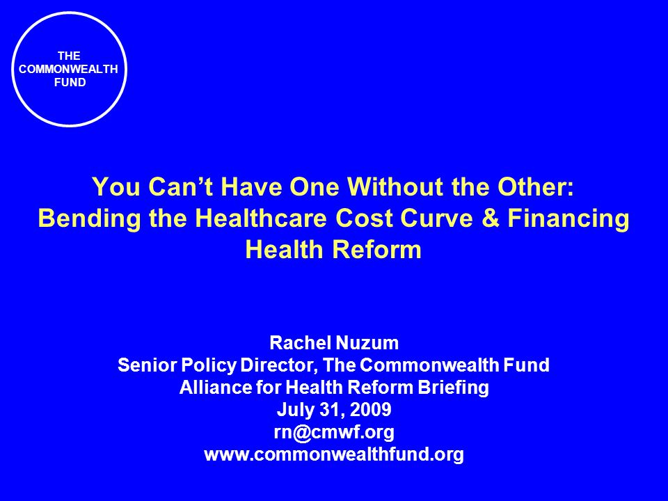 THE COMMONWEALTH FUND You Cant Have One Without the Other: Bending the Healthcare Cost Curve & Financing Health Reform Rachel Nuzum Senior Policy Director, The Commonwealth Fund Alliance for Health Reform Briefing July 31,