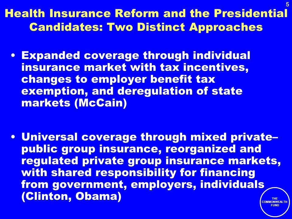 5 THE COMMONWEALTH FUND Health Insurance Reform and the Presidential Candidates: Two Distinct Approaches Expanded coverage through individual insurance market with tax incentives, changes to employer benefit tax exemption, and deregulation of state markets (McCain) Universal coverage through mixed private– public group insurance, reorganized and regulated private group insurance markets, with shared responsibility for financing from government, employers, individuals (Clinton, Obama)