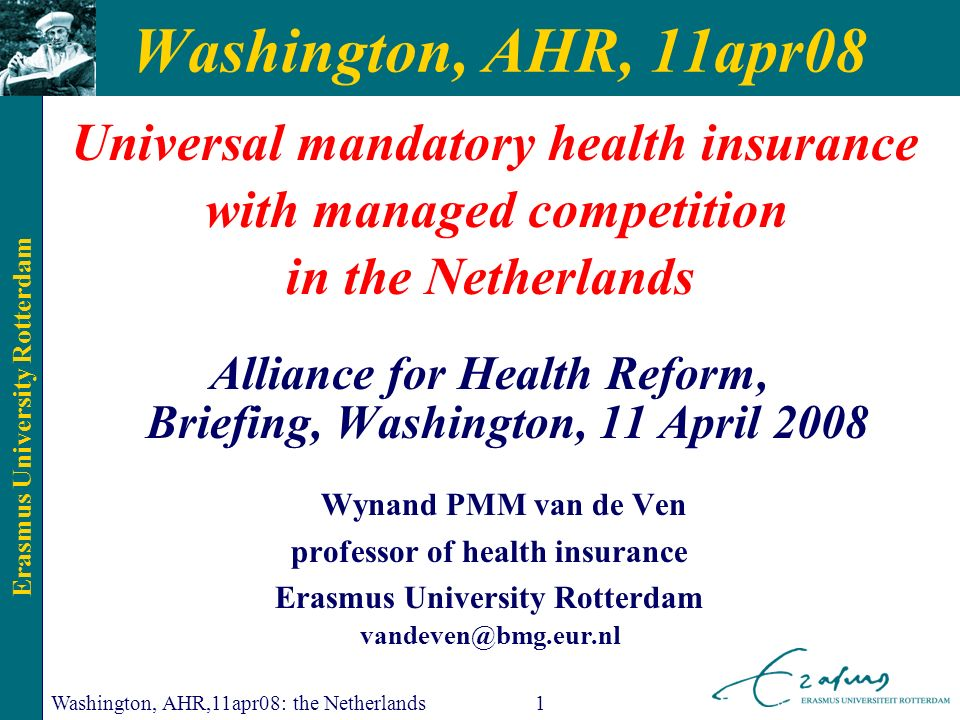 Erasmus University Rotterdam Washington, AHR,11apr08: the Netherlands1 Washington, AHR, 11apr08 Universal mandatory health insurance with managed competition in the Netherlands Alliance for Health Reform, Briefing, Washington, 11 April 2008 Wynand PMM van de Ven professor of health insurance Erasmus University Rotterdam vandeven@bmg.eur.nl