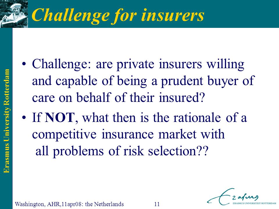 Erasmus University Rotterdam Washington, AHR,11apr08: the Netherlands11 Challenge for insurers Challenge: are private insurers willing and capable of being a prudent buyer of care on behalf of their insured.
