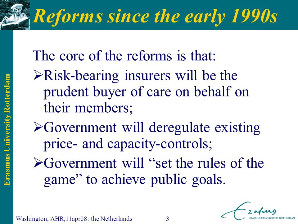 Erasmus University Rotterdam Washington, AHR,11apr08: the Netherlands3 Reforms since the early 1990s The core of the reforms is that: Risk-bearing insurers will be the prudent buyer of care on behalf on their members; Government will deregulate existing price- and capacity-controls; Government will set the rules of the game to achieve public goals.
