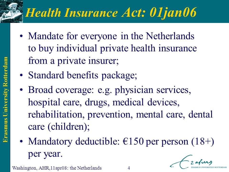Erasmus University Rotterdam Washington, AHR,11apr08: the Netherlands4 Health Insurance Act: 01jan06 Mandate for everyone in the Netherlands to buy individual private health insurance from a private insurer; Standard benefits package; Broad coverage: e.g.