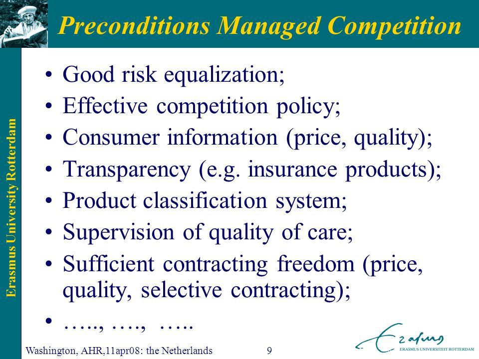 Erasmus University Rotterdam Washington, AHR,11apr08: the Netherlands9 Preconditions Managed Competition Good risk equalization; Effective competition policy; Consumer information (price, quality); Transparency (e.g.