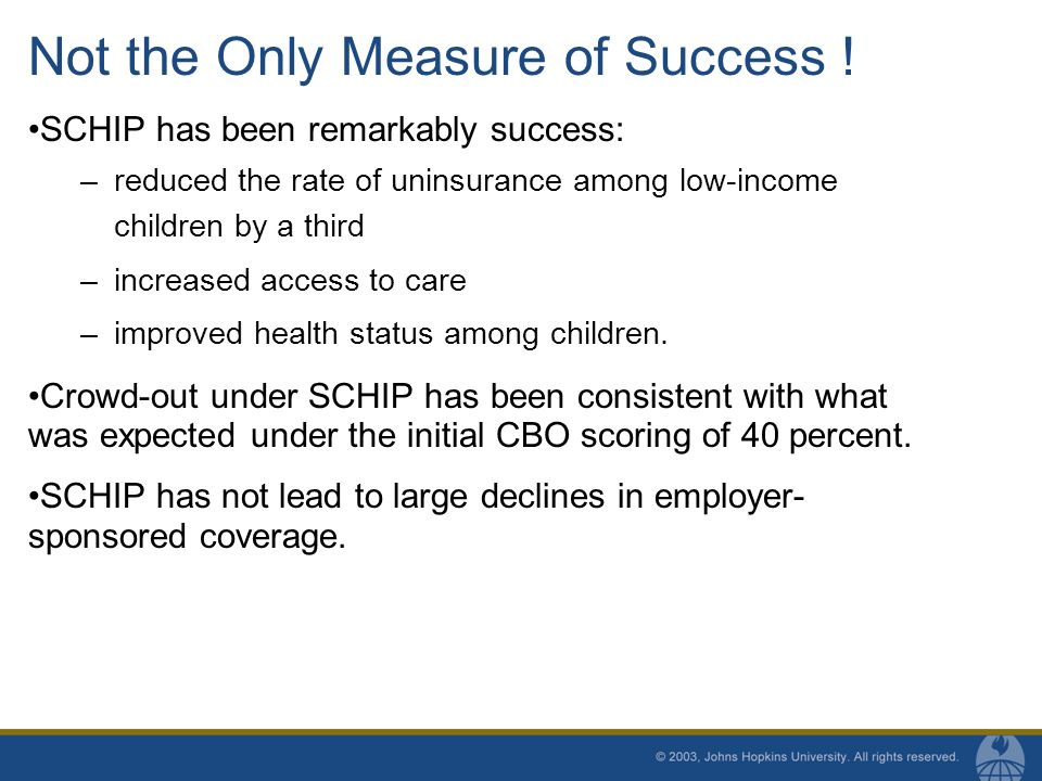 Implications for Crowd-Out in House and Senate Bills Incentive Payments –House Bill provides much stronger incentives for states to increase enrollment of Medicaid eligible children and consequently new enrollment in Medicaid and SCHIP Employer Buy In/Premium Assistance –House bill allows employer-buy in demonstration program –Senate bill requires greater co-ordination between public and private coverage and establishes a premium assistance demonstration project Changes in matching rate –Senate bill includes lower match on expansions above 300 percent of poverty.