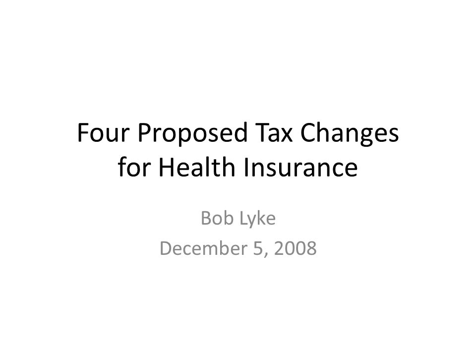 Four Proposed Tax Changes for Health Insurance Bob Lyke December 5, 2008