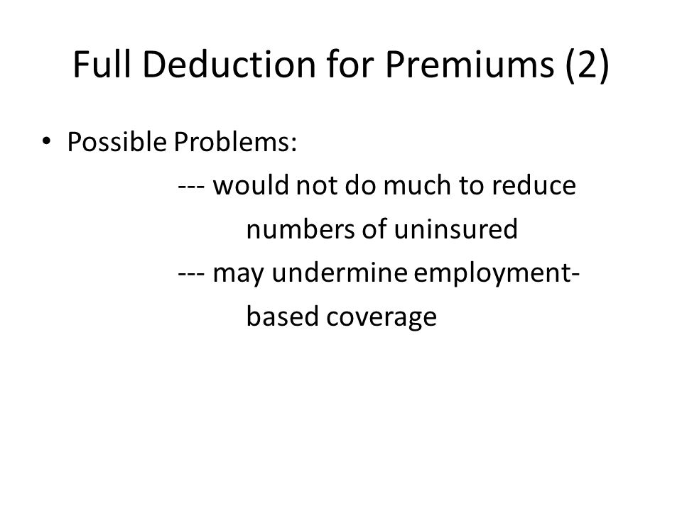 Full Deduction for Premiums (2) Possible Problems: --- would not do much to reduce numbers of uninsured --- may undermine employment- based coverage