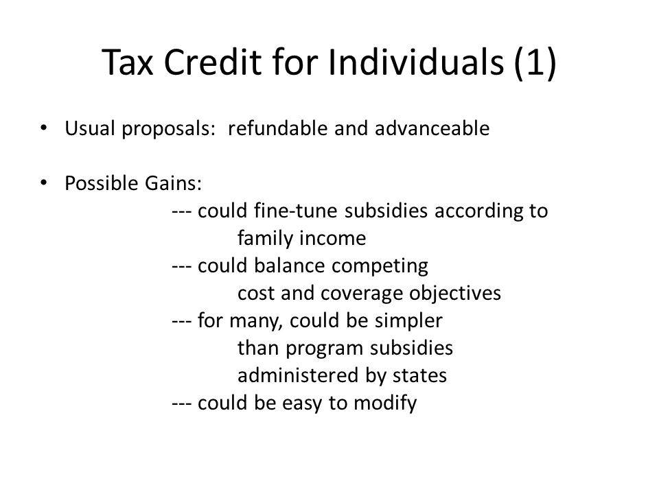 Tax Credit for Individuals (1) Usual proposals: refundable and advanceable Possible Gains: --- could fine-tune subsidies according to family income --- could balance competing cost and coverage objectives --- for many, could be simpler than program subsidies administered by states --- could be easy to modify