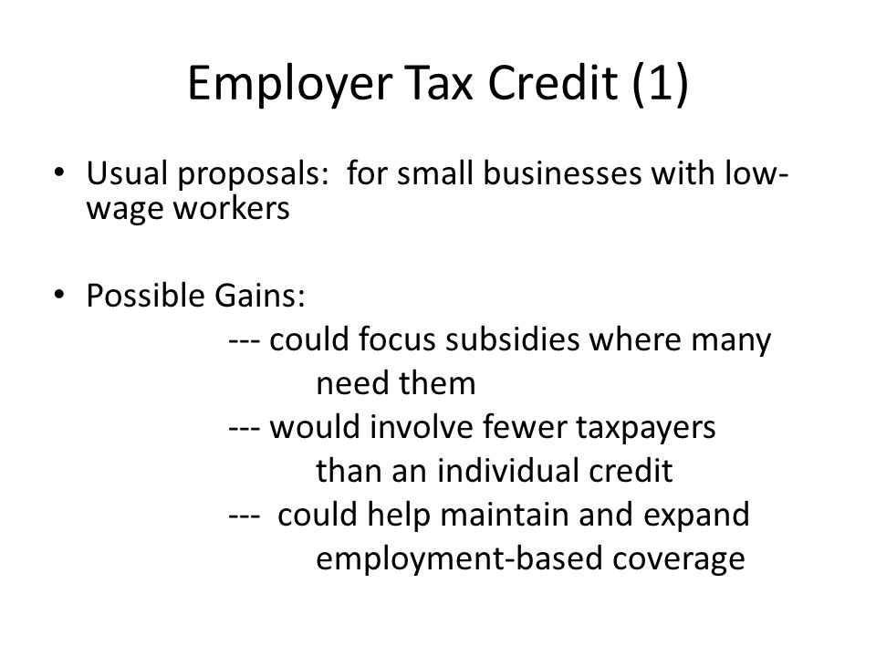 Employer Tax Credit (1) Usual proposals: for small businesses with low- wage workers Possible Gains: --- could focus subsidies where many need them --- would involve fewer taxpayers than an individual credit --- could help maintain and expand employment-based coverage