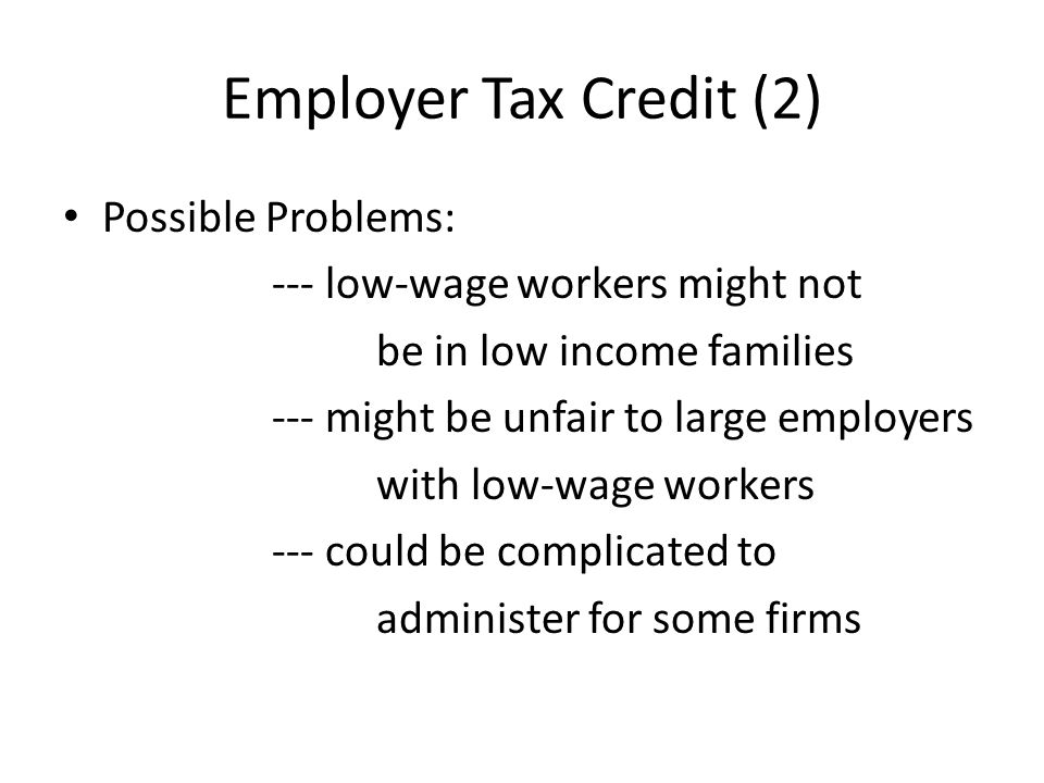 Employer Tax Credit (2) Possible Problems: --- low-wage workers might not be in low income families --- might be unfair to large employers with low-wage workers --- could be complicated to administer for some firms