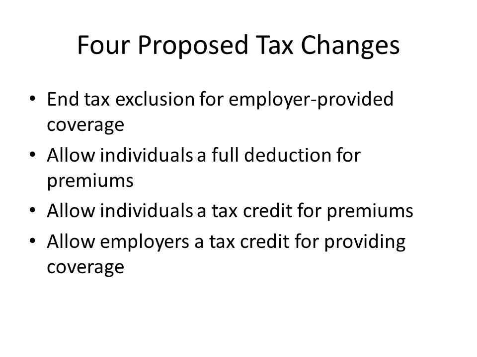 Four Proposed Tax Changes End tax exclusion for employer-provided coverage Allow individuals a full deduction for premiums Allow individuals a tax credit for premiums Allow employers a tax credit for providing coverage