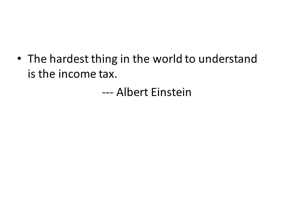 The hardest thing in the world to understand is the income tax. --- Albert Einstein