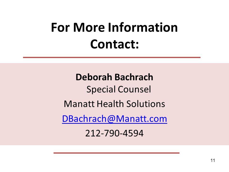 11 For More Information Contact: Deborah Bachrach Special Counsel Manatt Health Solutions DBachrach@Manatt.com 212-790-4594