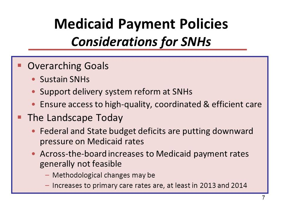 7 Medicaid Payment Policies Considerations for SNHs Overarching Goals Sustain SNHs Support delivery system reform at SNHs Ensure access to high-quality, coordinated & efficient care The Landscape Today Federal and State budget deficits are putting downward pressure on Medicaid rates Across-the-board increases to Medicaid payment rates generally not feasible –Methodological changes may be –Increases to primary care rates are, at least in 2013 and 2014