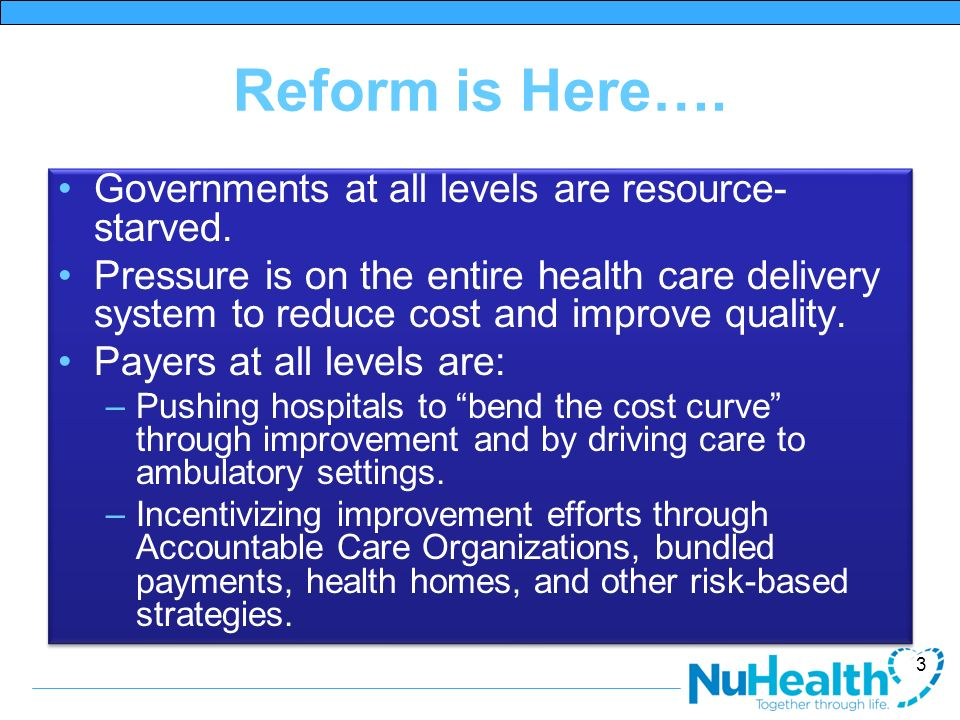 Reform is Here…. Governments at all levels are resource- starved. Pressure is on the entire health care delivery system to reduce cost and improve qua
