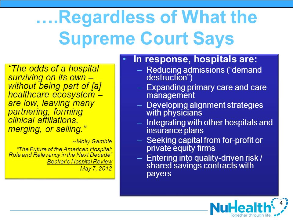 ….Regardless of What the Supreme Court Says In response, hospitals are: –Reducing admissions (demand destruction) –Expanding primary care and care management –Developing alignment strategies with physicians –Integrating with other hospitals and insurance plans –Seeking capital from for-profit or private equity firms –Entering into quality-driven risk / shared savings contracts with payers In response, hospitals are: –Reducing admissions (demand destruction) –Expanding primary care and care management –Developing alignment strategies with physicians –Integrating with other hospitals and insurance plans –Seeking capital from for-profit or private equity firms –Entering into quality-driven risk / shared savings contracts with payers 4 The odds of a hospital surviving on its own – without being part of [a] healthcare ecosystem – are low, leaving many partnering, forming clinical affiliations, merging, or selling.
