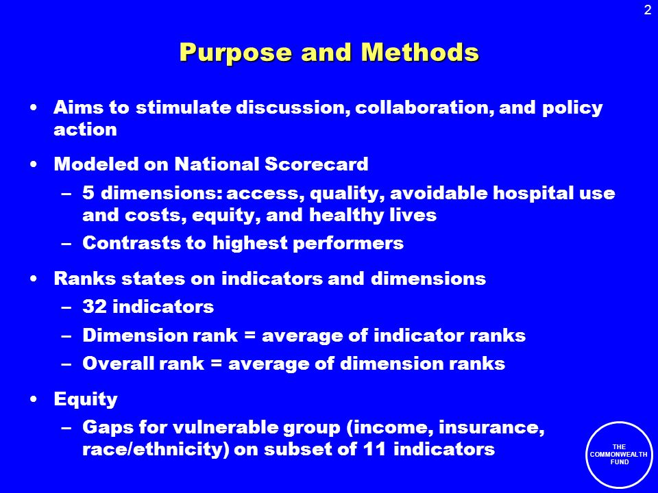 2 THE COMMONWEALTH FUND Purpose and Methods Aims to stimulate discussion, collaboration, and policy action Modeled on National Scorecard –5 dimensions: access, quality, avoidable hospital use and costs, equity, and healthy lives –Contrasts to highest performers Ranks states on indicators and dimensions –32 indicators –Dimension rank = average of indicator ranks –Overall rank = average of dimension ranks Equity –Gaps for vulnerable group (income, insurance, race/ethnicity) on subset of 11 indicators