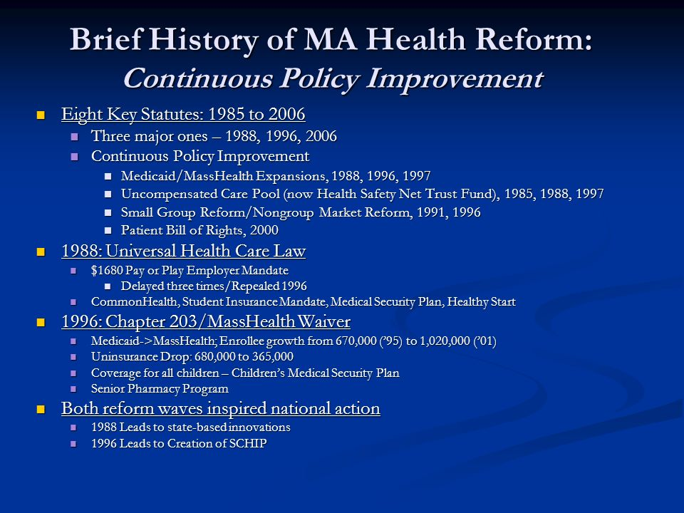 Brief History of MA Health Reform: Continuous Policy Improvement Eight Key Statutes: 1985 to 2006 Eight Key Statutes: 1985 to 2006 Three major ones – 1988, 1996, 2006 Three major ones – 1988, 1996, 2006 Continuous Policy Improvement Continuous Policy Improvement Medicaid/MassHealth Expansions, 1988, 1996, 1997 Medicaid/MassHealth Expansions, 1988, 1996, 1997 Uncompensated Care Pool (now Health Safety Net Trust Fund), 1985, 1988, 1997 Uncompensated Care Pool (now Health Safety Net Trust Fund), 1985, 1988, 1997 Small Group Reform/Nongroup Market Reform, 1991, 1996 Small Group Reform/Nongroup Market Reform, 1991, 1996 Patient Bill of Rights, 2000 Patient Bill of Rights, 2000 1988: Universal Health Care Law 1988: Universal Health Care Law $1680 Pay or Play Employer Mandate $1680 Pay or Play Employer Mandate Delayed three times/Repealed 1996 Delayed three times/Repealed 1996 CommonHealth, Student Insurance Mandate, Medical Security Plan, Healthy Start CommonHealth, Student Insurance Mandate, Medical Security Plan, Healthy Start 1996: Chapter 203/MassHealth Waiver 1996: Chapter 203/MassHealth Waiver Medicaid->MassHealth; Enrollee growth from 670,000 (95) to 1,020,000 (01) Medicaid->MassHealth; Enrollee growth from 670,000 (95) to 1,020,000 (01) Uninsurance Drop: 680,000 to 365,000 Uninsurance Drop: 680,000 to 365,000 Coverage for all children – Childrens Medical Security Plan Coverage for all children – Childrens Medical Security Plan Senior Pharmacy Program Senior Pharmacy Program Both reform waves inspired national action Both reform waves inspired national action 1988 Leads to state-based innovations 1988 Leads to state-based innovations 1996 Leads to Creation of SCHIP 1996 Leads to Creation of SCHIP