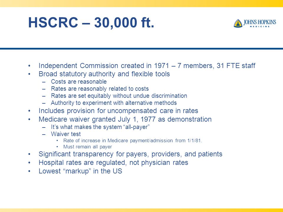 HSCRC – 30,000 ft. Independent Commission created in 1971 – 7 members, 31 FTE staff Broad statutory authority and flexible tools –Costs are reasonable