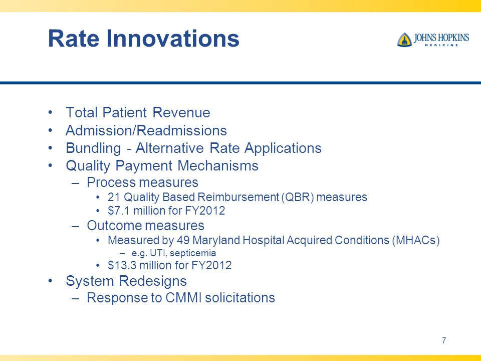 Rate Innovations Total Patient Revenue Admission/Readmissions Bundling - Alternative Rate Applications Quality Payment Mechanisms –Process measures 21 Quality Based Reimbursement (QBR) measures $7.1 million for FY2012 –Outcome measures Measured by 49 Maryland Hospital Acquired Conditions (MHACs) –e.g.
