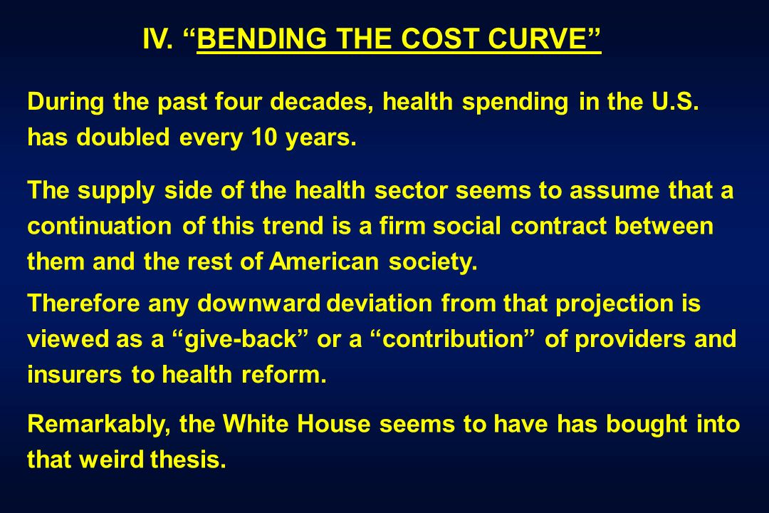 IV. BENDING THE COST CURVE During the past four decades, health spending in the U.S. has doubled every 10 years. The supply side of the health sector