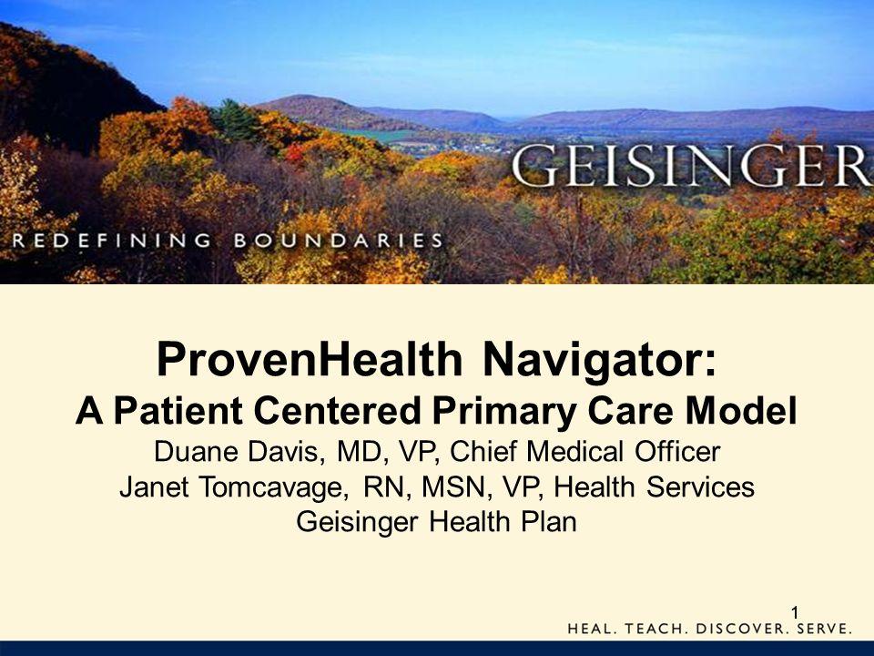 111 ProvenHealth Navigator: A Patient Centered Primary Care Model Duane Davis, MD, VP, Chief Medical Officer Janet Tomcavage, RN, MSN, VP, Health Serv