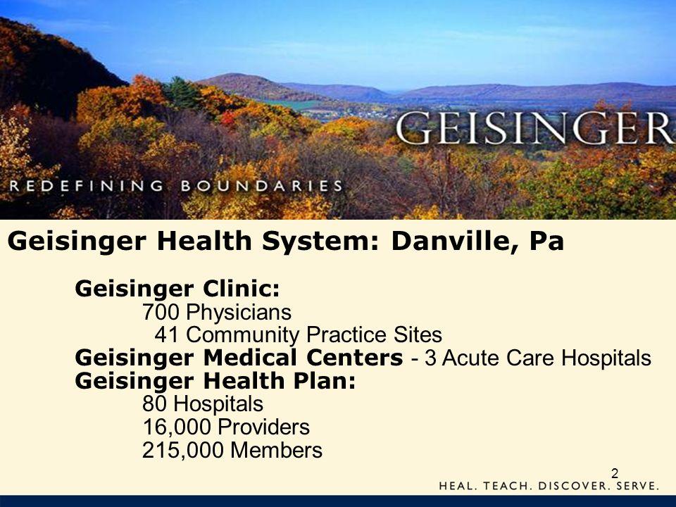 2 Geisinger Health System: Danville, Pa Geisinger Clinic: 700 Physicians 41 Community Practice Sites Geisinger Medical Centers - 3 Acute Care Hospital