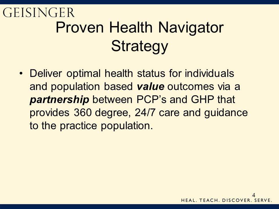 4 Proven Health Navigator Strategy Deliver optimal health status for individuals and population based value outcomes via a partnership between PCPs an