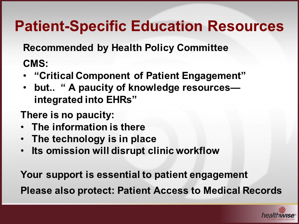 Patient-Specific Education Resources Your support is essential to patient engagement Please also protect: Patient Access to Medical Records Recommended by Health Policy Committee CMS: Critical Component of Patient Engagement but..