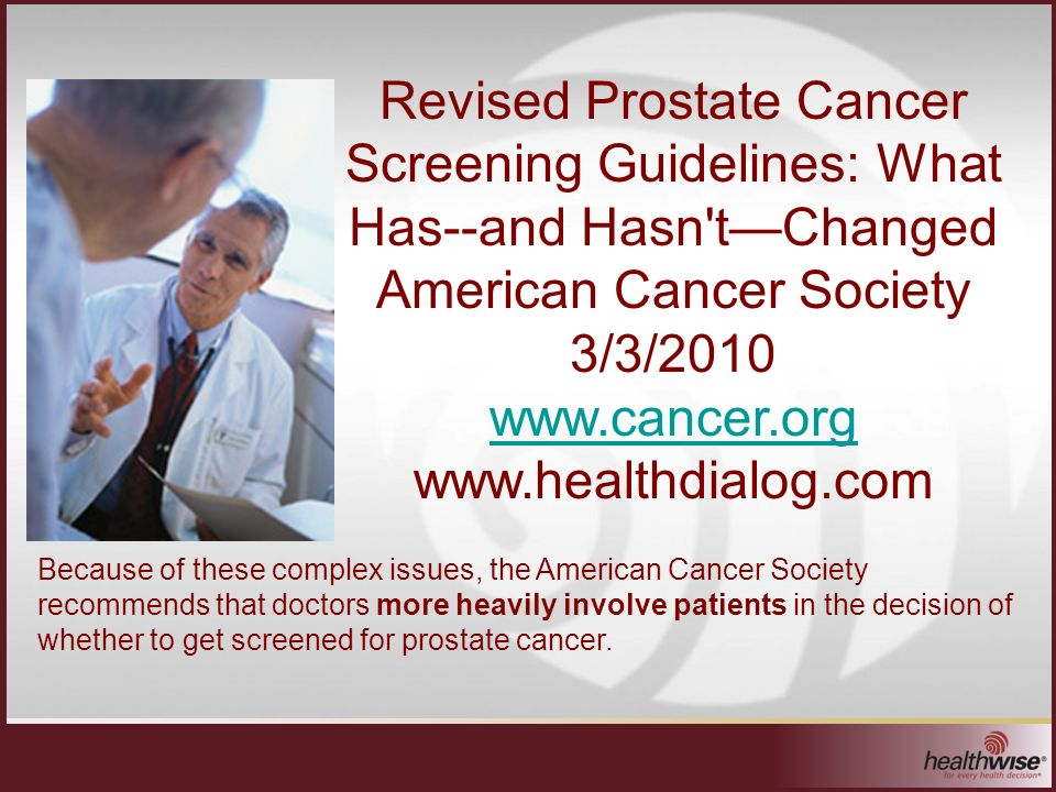 Revised Prostate Cancer Screening Guidelines: What Has--and Hasn tChanged American Cancer Society 3/3/2010 www.cancer.org www.healthdialog.com Because of these complex issues, the American Cancer Society recommends that doctors more heavily involve patients in the decision of whether to get screened for prostate cancer.