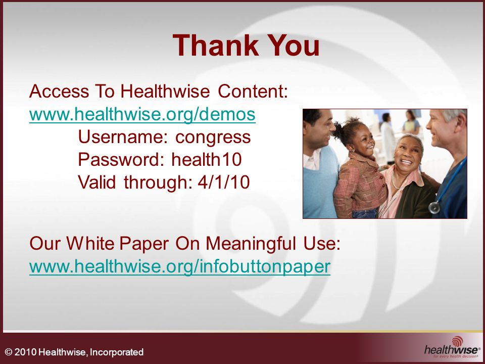 Thank You Access To Healthwise Content: www.healthwise.org/demos www.healthwise.org/demos Username: congress Password: health10 Valid through: 4/1/10 Our White Paper On Meaningful Use: www.healthwise.org/infobuttonpaper www.healthwise.org/infobuttonpaper © 2010 Healthwise, Incorporated