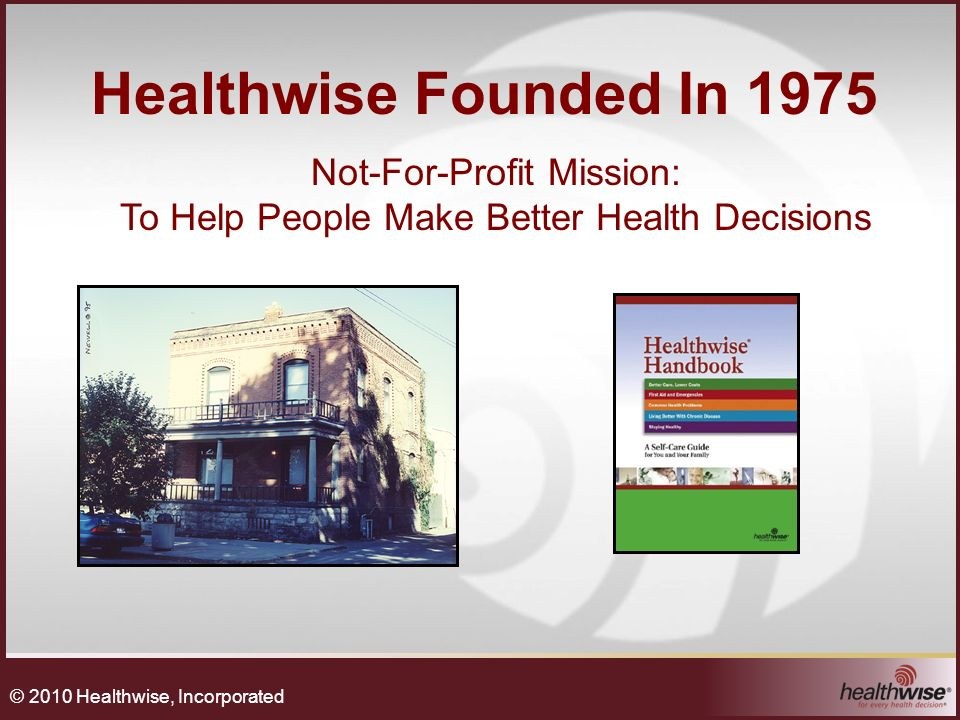 Healthwise Founded In 1975 Not-For-Profit Mission: To Help People Make Better Health Decisions © 2010 Healthwise, Incorporated