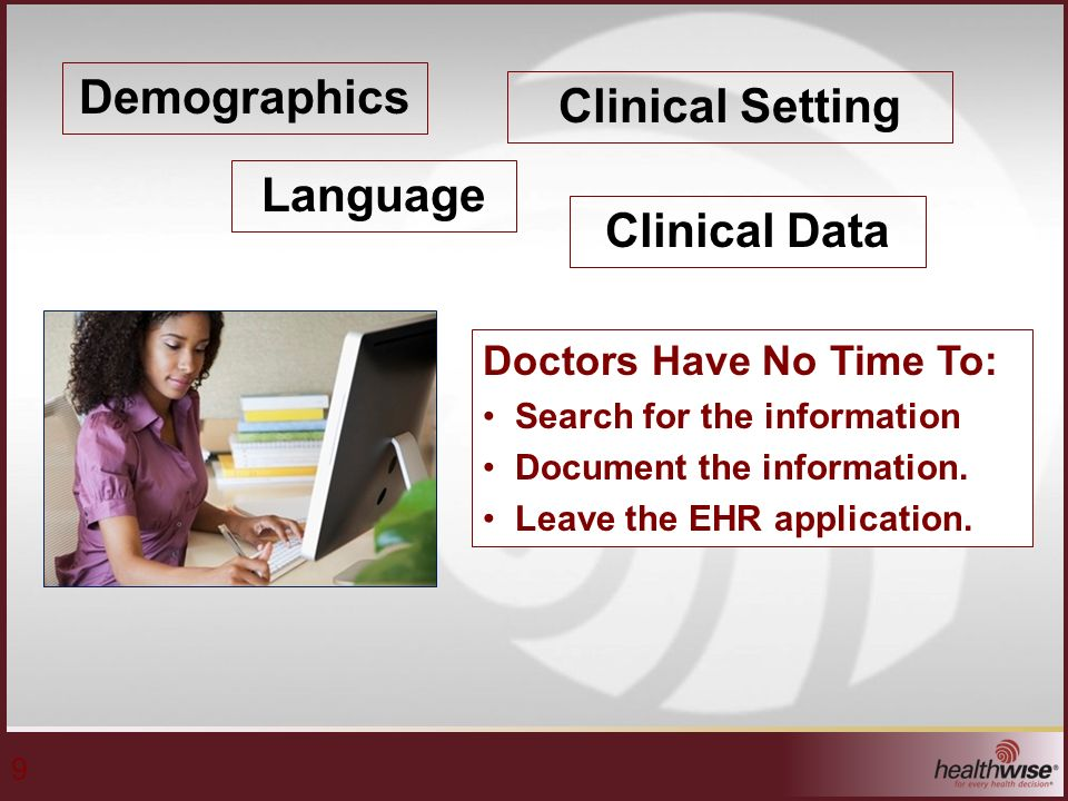 9 Demographics Clinical Data Clinical Setting Language Doctors Have No Time To: Search for the information Document the information.