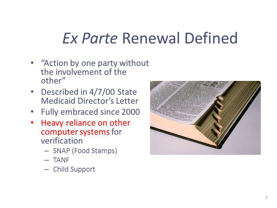 5 Ex Parte Renewal Defined Action by one party without the involvement of the other Described in 4/7/00 State Medicaid Directors Letter Fully embraced since 2000 Heavy reliance on other computer systems for verification – SNAP (Food Stamps) – TANF – Child Support