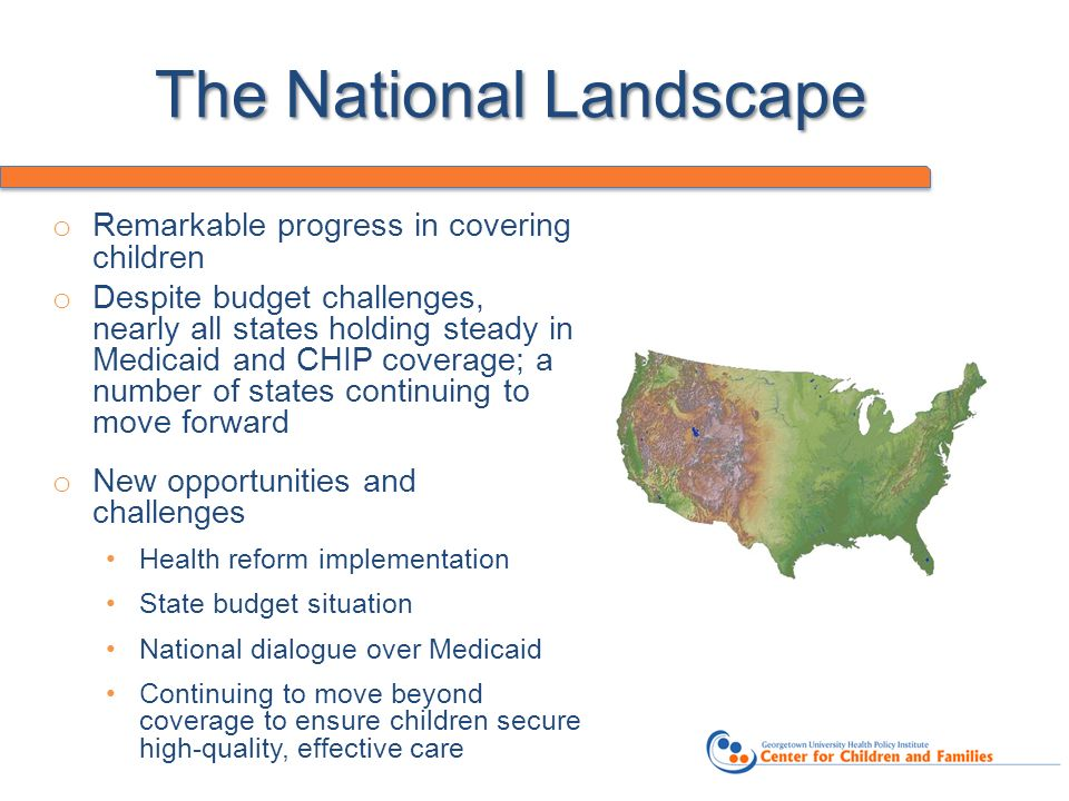 The National Landscape o Remarkable progress in covering children o Despite budget challenges, nearly all states holding steady in Medicaid and CHIP coverage; a number of states continuing to move forward o New opportunities and challenges Health reform implementation State budget situation National dialogue over Medicaid Continuing to move beyond coverage to ensure children secure high-quality, effective care