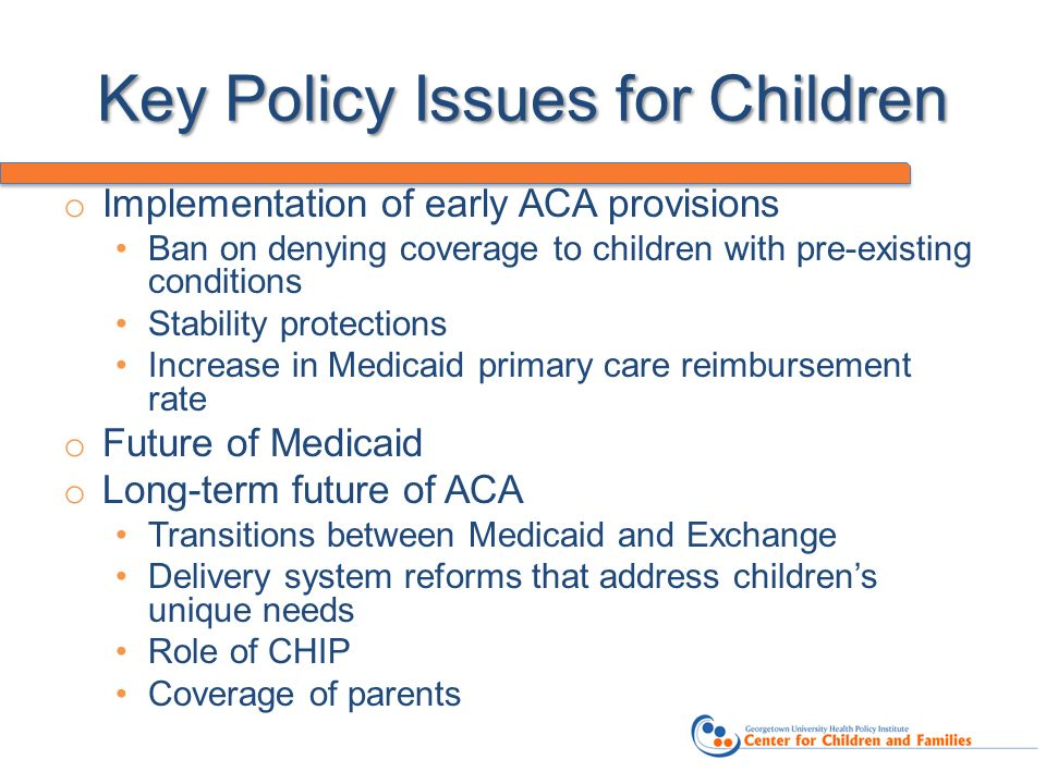 Key Policy Issues for Children o Implementation of early ACA provisions Ban on denying coverage to children with pre-existing conditions Stability protections Increase in Medicaid primary care reimbursement rate o Future of Medicaid o Long-term future of ACA Transitions between Medicaid and Exchange Delivery system reforms that address childrens unique needs Role of CHIP Coverage of parents