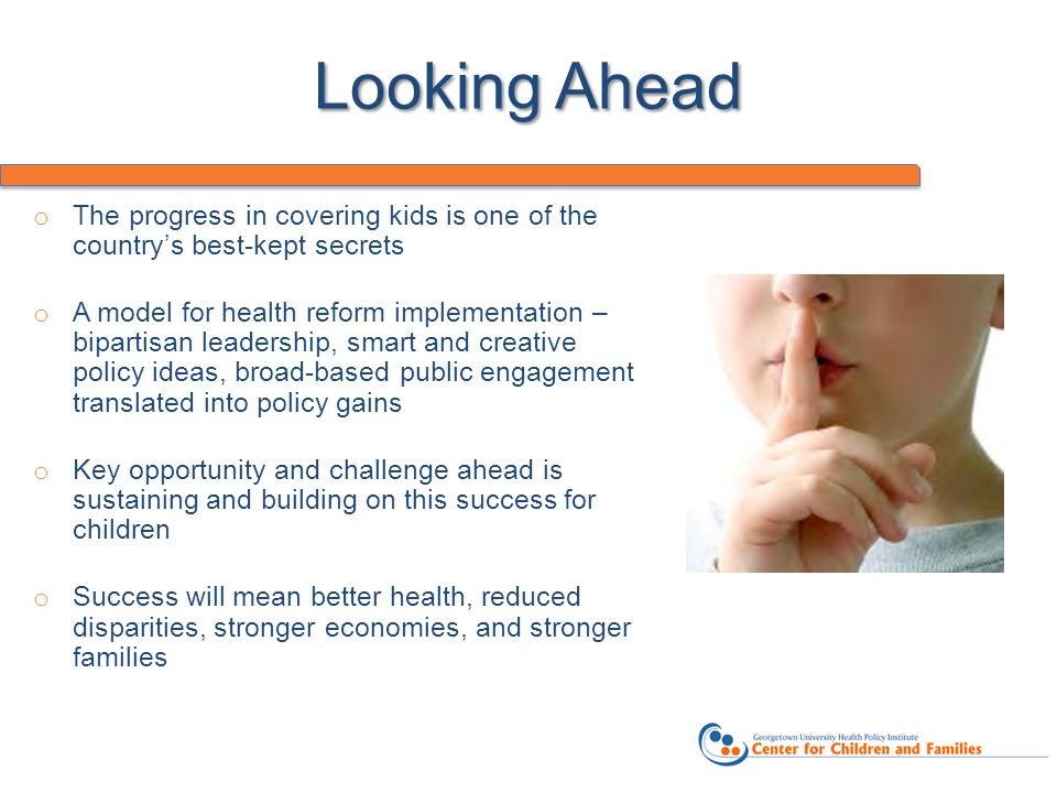 Looking Ahead o The progress in covering kids is one of the countrys best-kept secrets o A model for health reform implementation – bipartisan leadership, smart and creative policy ideas, broad-based public engagement translated into policy gains o Key opportunity and challenge ahead is sustaining and building on this success for children o Success will mean better health, reduced disparities, stronger economies, and stronger families