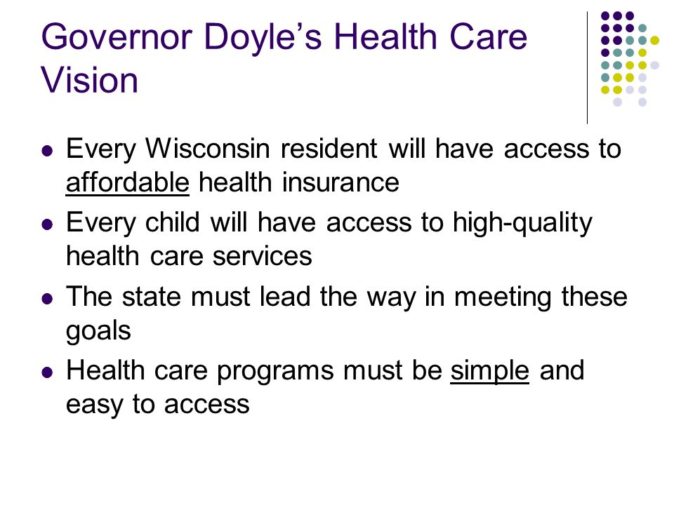 Wisconsins Health Care Challenges Access – While progress has been made, some Wisconsin residents do not have access to affordable health insurance that meets their needs Cost – Costs are increasing, both for health care and for insurance coverage Quality – Lack of easily accessible information about the quality of care and medical errors are far too common Medicaid Financial Stability – State must maintain sustainable financing for Medicaid
